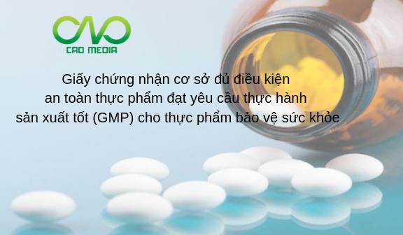 Giấy chứng nhận cơ sở đủ điều kiện an toàn thực phẩm đạt yêu cầu thực hành sản xuất tốt (GMP) cho thực phẩm bảo vệ sức khỏe